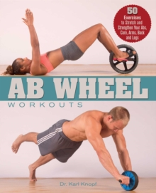 Ab Wheel Workouts : 50 Exercises to Stretch and Strengthen Your Abs, Core, Arms, Back and Legs, EPUB eBook