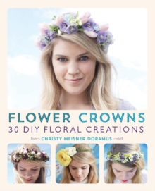 Flower Crowns : 30 Enchanting DIY Floral Creations, Paperback Book
