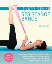 Injury Rehab with Resistance Bands : Complete Anatomy and Rehabilitation Programs for Back, Neck, Shoulders, Elbows, Hips, Knees, Ankles and More, Paperback / softback Book