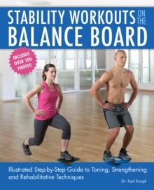 Stability Workouts on the Balance Board : Illustrated Step-by-Step Guide to Toning, Strengthening and Rehabilitative Techniques, Paperback / softback Book