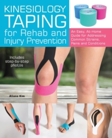 Kinesiology Taping for Rehab and Injury Prevention : An Easy, At-Home Guide for Overcoming Common Strains, Pains and Conditions, Paperback Book