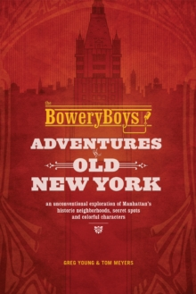 The Bowery Boys: Adventures in Old New York : An Unconventional Exploration of Manhattan's Historic Neighborhoods, Secret Spots and Colorful Characters, Paperback / softback Book