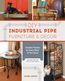 DIY Industrial Pipe Furniture and Decor : Creative Projects for Every Room of Your Home, Paperback Book