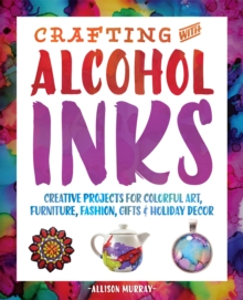 Crafting with Alcohol Inks : Creative Projects for Colorful Art, Furniture, Fashion, Gifts and Holiday Decor, Paperback Book