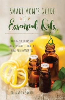 Smart Mom's Guide to Essential Oils : Natural Solutions for a Healthy Family, Toxin-Free Home and Happier You, Paperback / softback Book