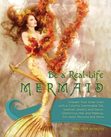 Be a Real-Life Mermaid : Unleash Your Inner Siren with a Colorful Swimmable Tail, Seashell Jewelry and Decor, Glamorous Hair and Makeup, Fintastic Persona and More, Paperback Book