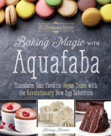 Baking Magic with Aquafaba : Transform Your Favorite Vegan Treats with the Revolutionary New Egg Substitute, Paperback / softback Book
