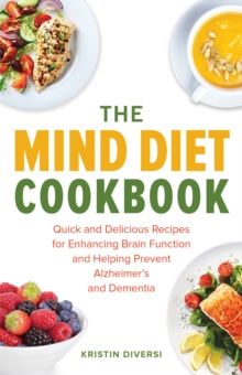 The MIND Diet Cookbook : Quick and Delicious Recipes for Enhancing Brain Function and Helping Prevent Alzheimer's and Dementia, Paperback Book