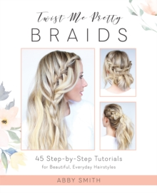 Twist Me Pretty Braids : 45 Step-by-Step Tutorials for Beautiful, Everyday Hairstyles, Paperback Book