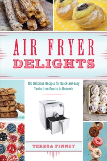 Air Fryer Delights : 100 Delicious Recipes for Quick-and-Easy Treats From Donuts to Desserts, EPUB eBook