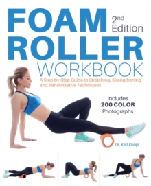 Foam Roller Workbook, 2nd Edition : A Step-by-Step Guide to Stretching, Strengthening and Rehabilitative Techniques, EPUB eBook