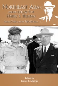 Northeast Asia & the Legacy of Harry S Truman : Japan, China & the Two Koreas, Paperback Book