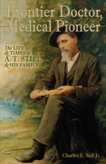 Frontier Doctor, Medical Pioneer : The Life & Times of A T Still & His Family, Paperback Book