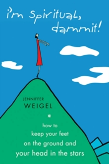 I'm Spiritual, Dammit! : How to Keep Your Feet on the Ground and Your Head in the Stars, EPUB eBook