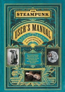 The Steampunk User's Manual : An Illustrated Practical and Whimsical Guide to Creating Retro-futurist Dreams, EPUB eBook
