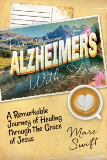 From Alzheimer's With Love : A Remarkable Journey of Healing Through the Grace of Jesus, EPUB eBook