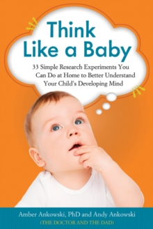 Think Like a Baby : 33 Simple Research Experiments You Can Do at Home to Better Understand Your Child's Developing Mind, Paperback Book