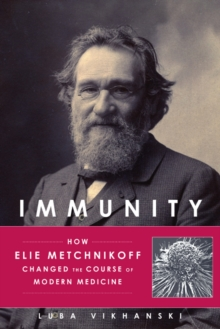 Immunity : How Elie Metchnikoff Changed the Course of Modern Medicine, Hardback Book