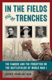 In the Fields and the Trenches : The Famous and the Forgotten on the Battlefields of World War I, Hardback Book