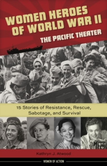 Women Heroes of World War II -- The Pacific Theater : 15 Stories of Resistance, Rescue, Sabotage & Survival, Hardback Book
