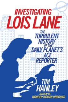 Investigating Lois Lane : The Turbulent History of the Daily Planet's Ace Reporter, Paperback Book