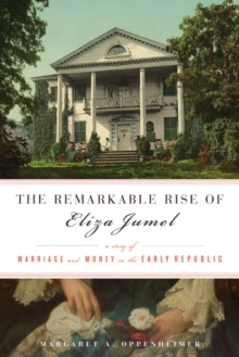 The Remarkable Rise of Eliza Jumel : A Story of Marriage and Money in the Early Republic, Hardback Book