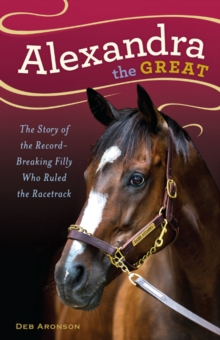 Alexandra the Great : The Story of the Record-Breaking Filly Who Ruled the Racetrack, Hardback Book