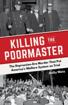 Killing the Poormaster : A Saga of Poverty, Corruption, and Murder in the Great Depression, Paperback Book