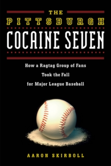 Pittsburgh Cocaine Seven : How a Ragtag Group of Fans Took the Fall for Major League Baseball, Paperback Book