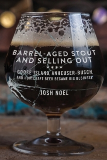 Barrel-Aged Stout and Selling Out : Goose Island, Anheuser-Busch, and How Craft Beer Became Big Business, Paperback Book