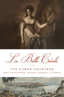 La Belle Creole : The Cuban Countess Who Captivated Havana, Madrid, and Paris, Hardback Book