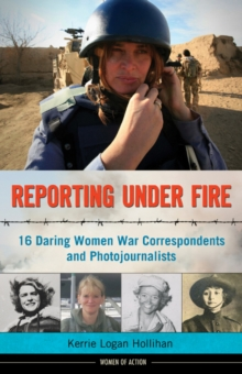 Reporting Under Fire : 16 Daring Women War Correspondents and Photojournalists, Hardback Book