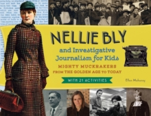 Nellie Bly and Investigative Journalism for Kids : Mighty Muckrakers from the Golden Age to Today, with 21 Activities, Paperback Book