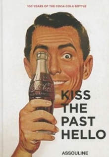 Kiss the Past Hello : 100 Years of the Coca-Cola Contour Bottle, Hardback Book