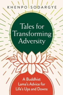 Tales for Transforming Adversity : A Buddhist Lama's Advice for Life's Ups and Downs, Paperback Book