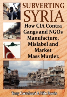 Subverting Syria : How CIA Contra Gangs and NGO's Manufacture, Mislabel and Market Mass Murder, Paperback Book