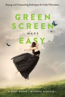 Green Screen Made Easy : Keying and Compositing Techniques for Indie Filmmakers, Paperback Book