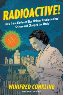 Radioactive! : How Irene Curie and Lise Meitner Revolutionized Science and Changed the World, Paperback Book
