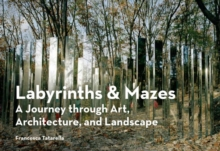 Labyrinths & Mazes : A Journey Through Art, Architecture, and Landscape, Paperback Book