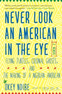Never Look An American In The Eye : A Memoir of Flying Turtles, Colonial Ghosts, and the Making of a Nigerian American, Hardback Book