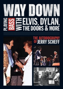 Way Down: Playing Bass with Elvis, Dylan, the Doors and More : The Autobiography of Jerry Scheff, Paperback Book