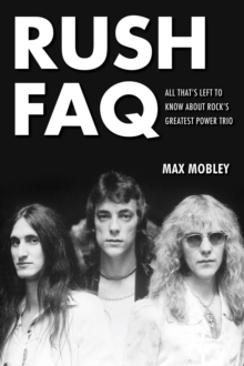 Rush FAQ : All That's Left to Know About Rock's Greatest Power Trio, Paperback / softback Book