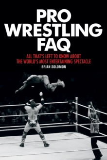 Pro Wrestling FAQ : All That's Left to Know About the World's Most Entertaining Spectacle, Paperback Book