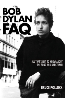 Bob Dylan FAQ : All That s Left to Know About the Song and Dance Man, Paperback Book