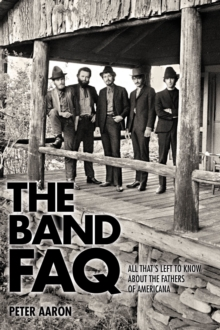 Band FAQ, the : All That s Left to Know About the Fathers of Americana, Paperback Book