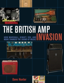 British Amp Invasion : How Marshall, Hiwatt, Vox, and More Changed the Sound of Music, Paperback Book