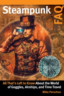 Steampunk FAQ : All That's Left to Know About the World of Goggles, Airships, and Time Travel, Paperback / softback Book
