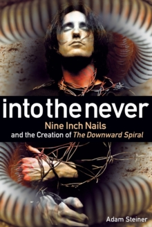 Into The Never : Nine Inch Nails And The Creation Of The Downward Spiral, Paperback / softback Book