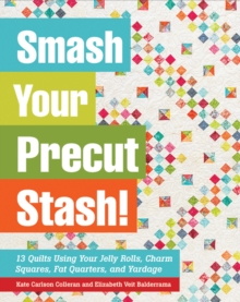 Smash Your Precut Stash! : 13 Quilts Using Your Jelly Rolls, Charm Squares,  Fat Quarters and Yardage, Paperback / softback Book