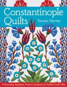 Constantinople Quilts : 8 Stunning Applique Projects Inspired by Turkish Iznik Tiles, Paperback / softback Book